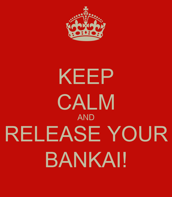 KEEP CALM AND RELEASE YOUR BANKAI!