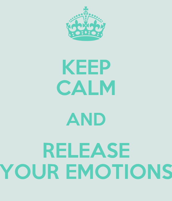 KEEP CALM AND RELEASE YOUR EMOTIONS