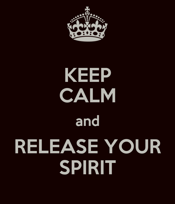 KEEP CALM and RELEASE YOUR SPIRIT
