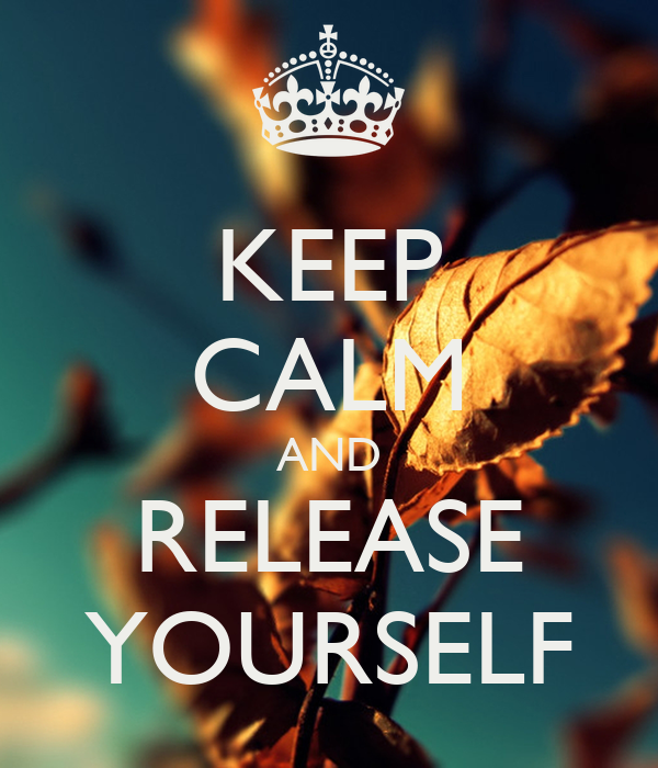 KEEP CALM AND RELEASE YOURSELF
