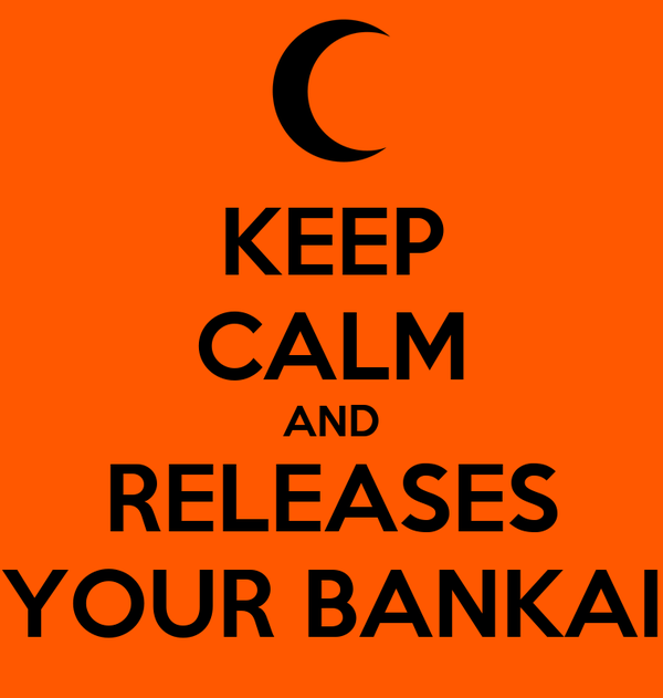 KEEP CALM AND RELEASES YOUR BANKAI
