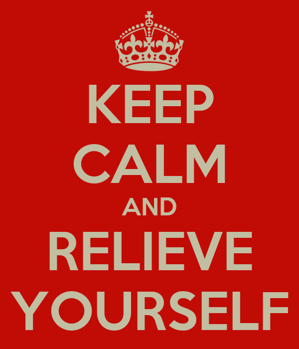 KEEP CALM AND RELIEVE YOURSELF