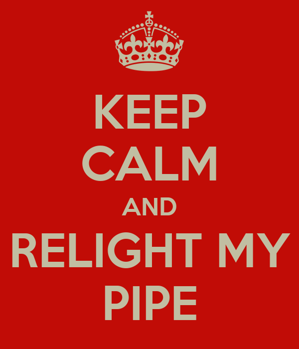 KEEP CALM AND RELIGHT MY PIPE