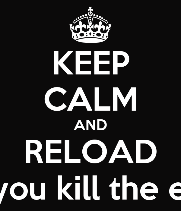 KEEP CALM AND RELOAD after you kill the enemy