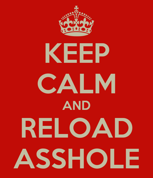 KEEP CALM AND RELOAD ASSHOLE