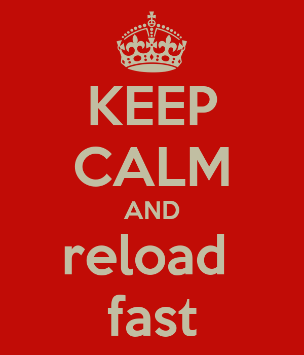 KEEP CALM AND reload  fast