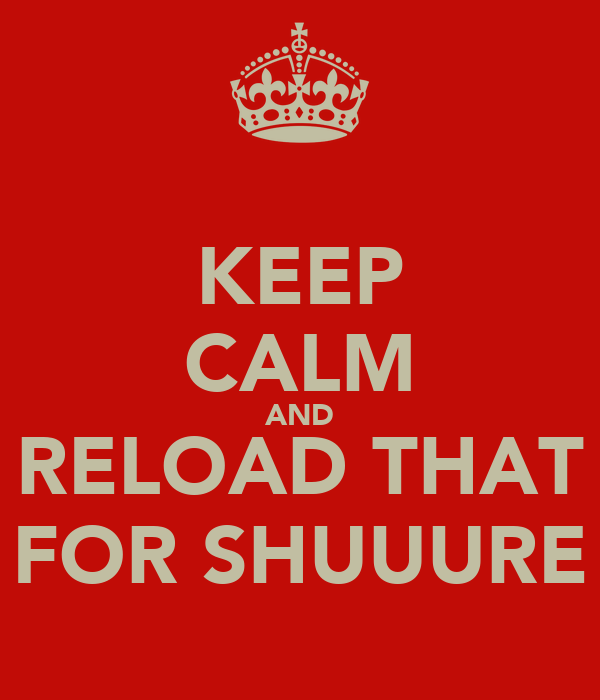 KEEP CALM AND RELOAD THAT FOR SHUUURE