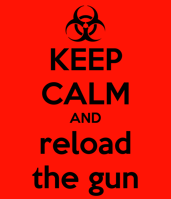 KEEP CALM AND reload the gun