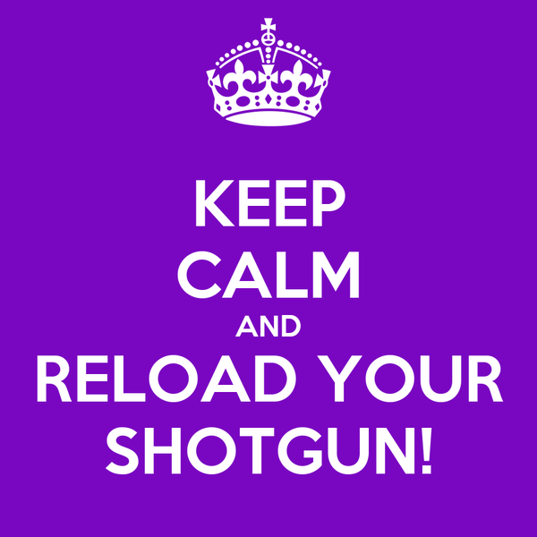 KEEP CALM AND RELOAD YOUR SHOTGUN!