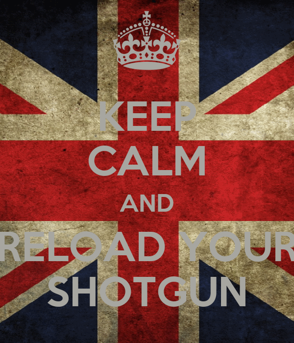 KEEP CALM AND RELOAD YOUR SHOTGUN