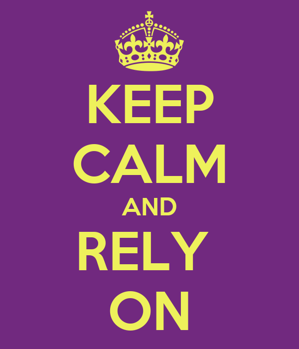 KEEP CALM AND RELY  ON