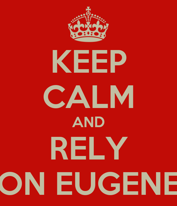 KEEP CALM AND RELY ON EUGENE