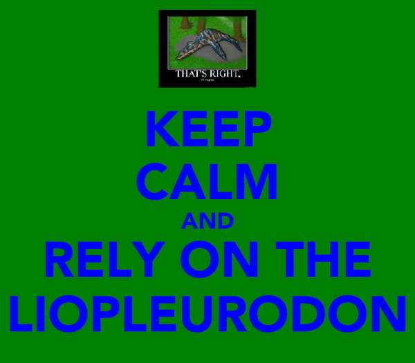 KEEP CALM AND RELY ON THE LIOPLEURODON