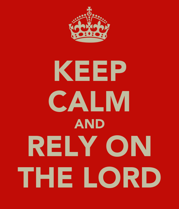 KEEP CALM AND RELY ON THE LORD
