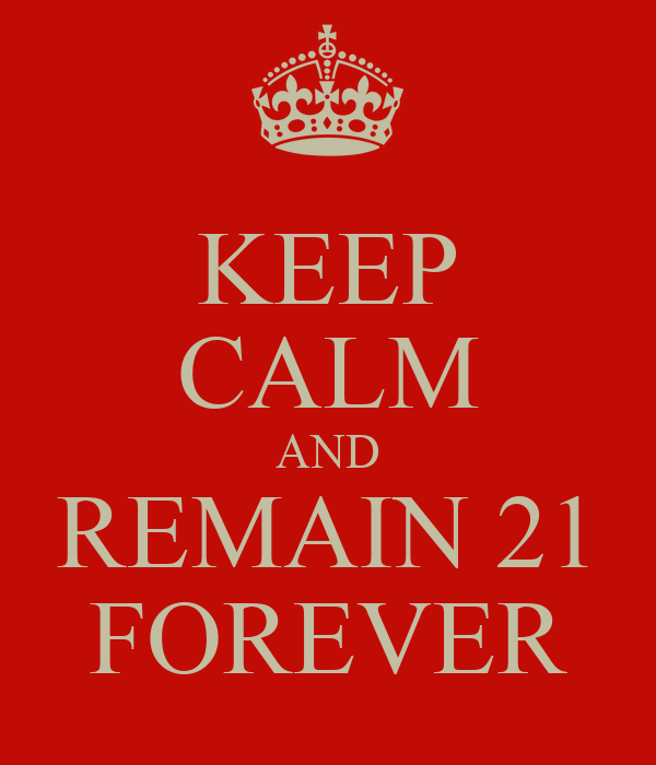 KEEP CALM AND REMAIN 21 FOREVER