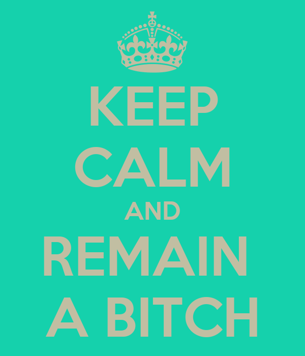 KEEP CALM AND REMAIN  A BITCH