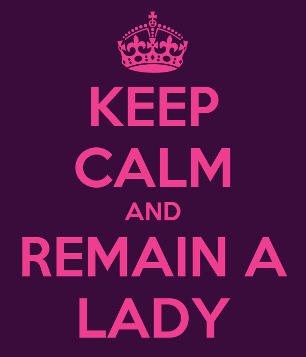 KEEP CALM AND REMAIN A LADY