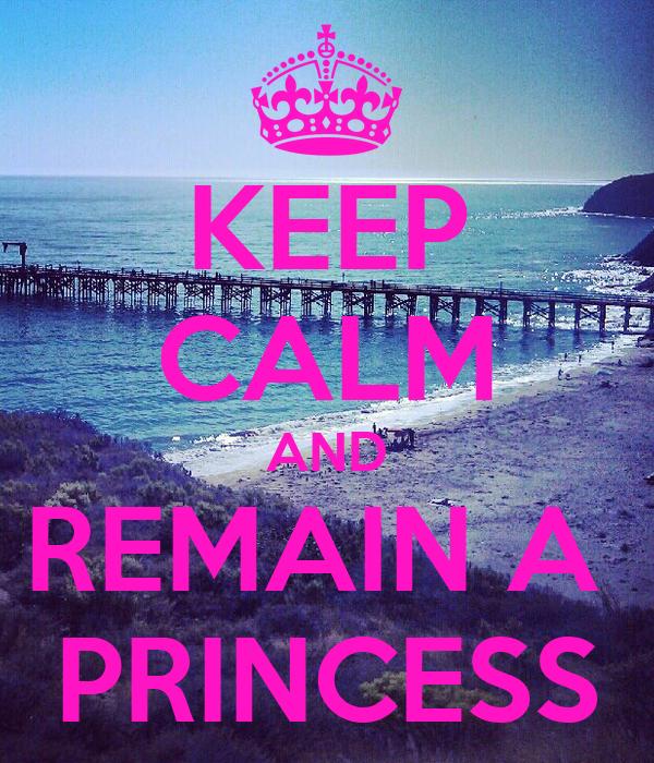KEEP CALM AND REMAIN A  PRINCESS