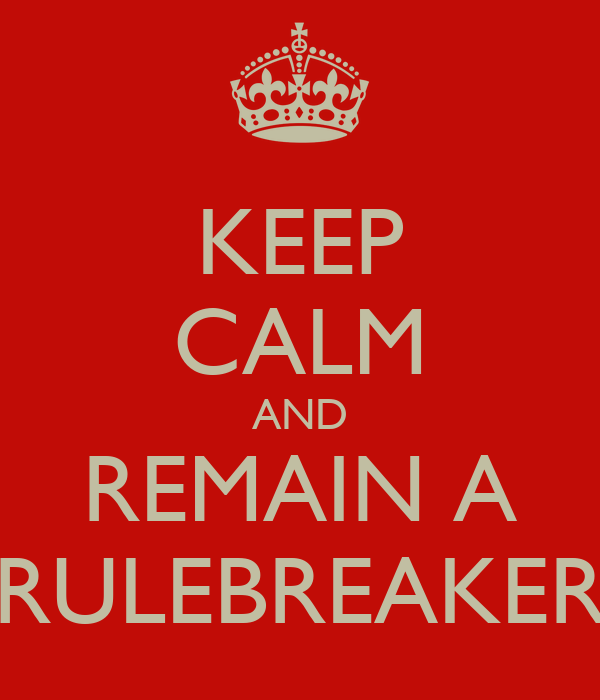 KEEP CALM AND REMAIN A RULEBREAKER