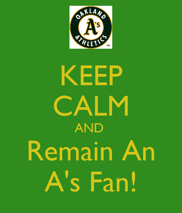 KEEP CALM AND  Remain An A's Fan!