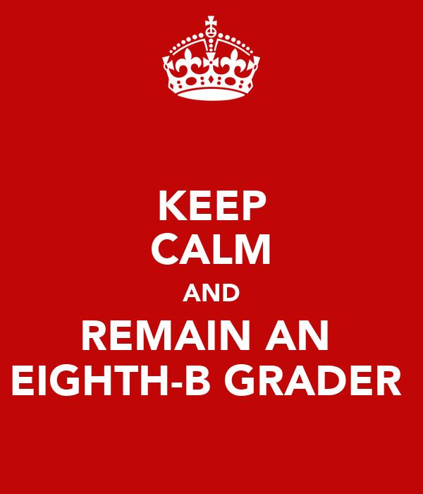 KEEP CALM AND REMAIN AN  EIGHTH-B GRADER