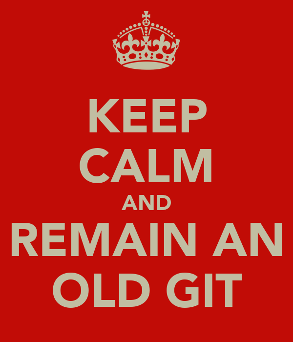 KEEP CALM AND REMAIN AN OLD GIT
