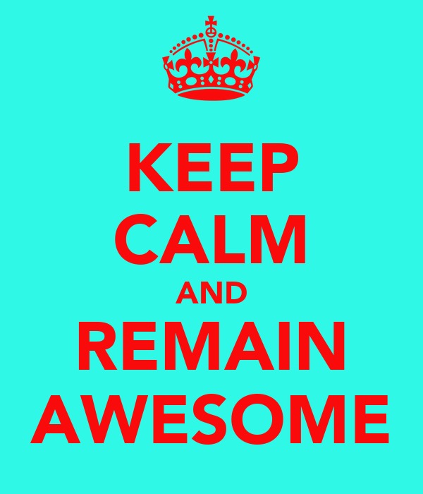 KEEP CALM AND REMAIN AWESOME