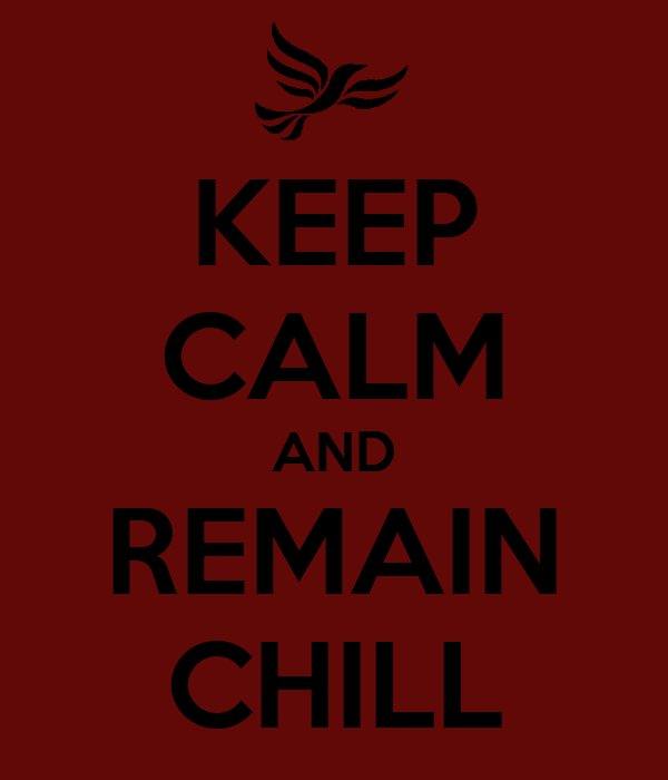 KEEP CALM AND REMAIN CHILL