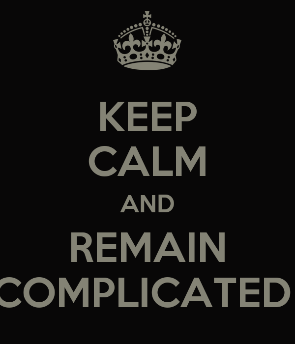 KEEP CALM AND REMAIN COMPLICATED