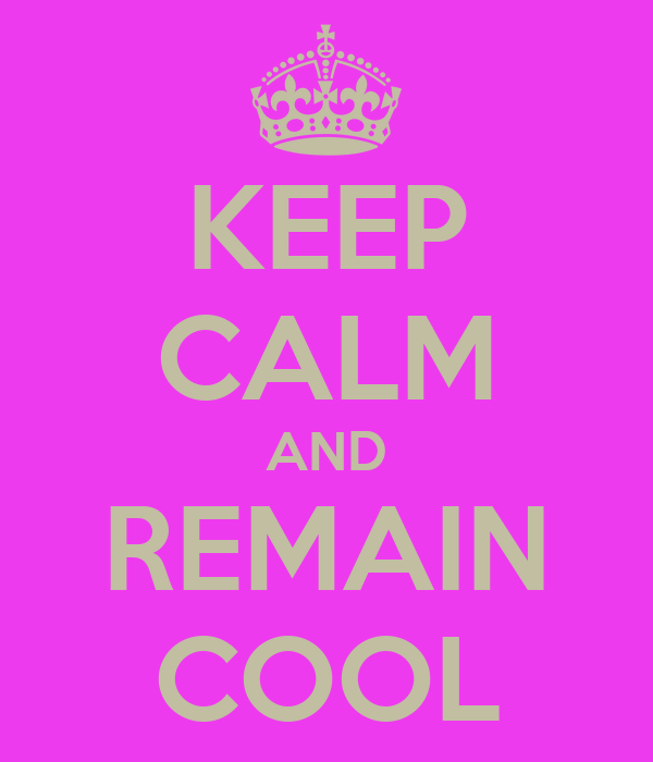 KEEP CALM AND REMAIN COOL