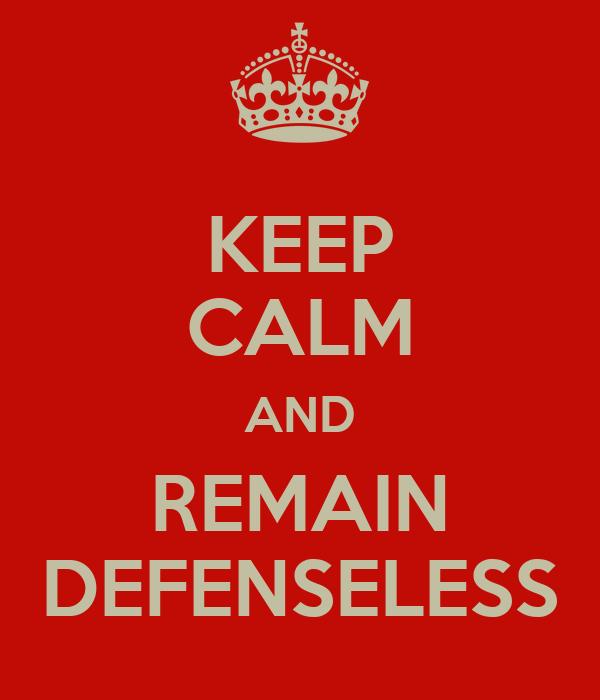 KEEP CALM AND REMAIN DEFENSELESS