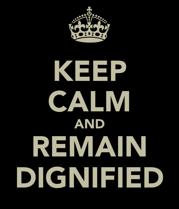 KEEP CALM AND REMAIN DIGNIFIED