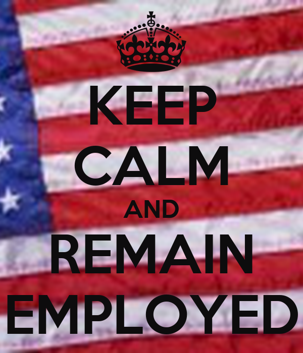KEEP CALM AND REMAIN EMPLOYED