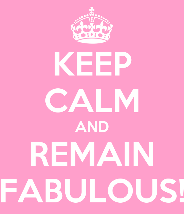 KEEP CALM AND REMAIN FABULOUS!
