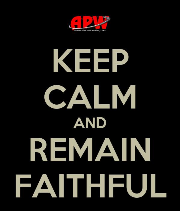 KEEP CALM AND REMAIN FAITHFUL