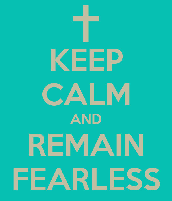 KEEP CALM AND REMAIN FEARLESS