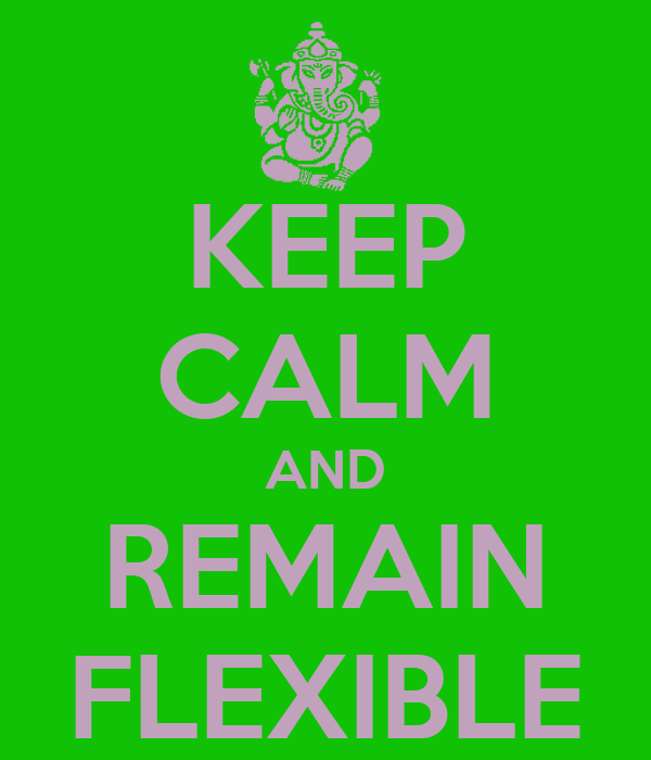 KEEP CALM AND REMAIN FLEXIBLE