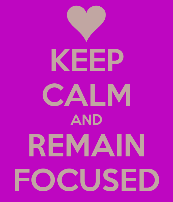 KEEP CALM AND REMAIN FOCUSED