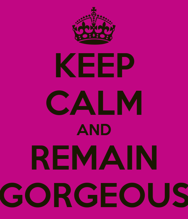 KEEP CALM AND REMAIN GORGEOUS