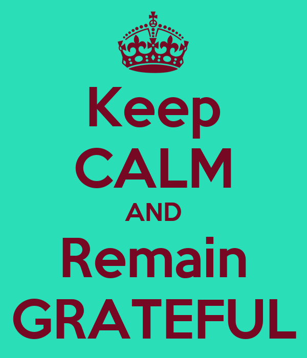 Keep CALM AND Remain GRATEFUL