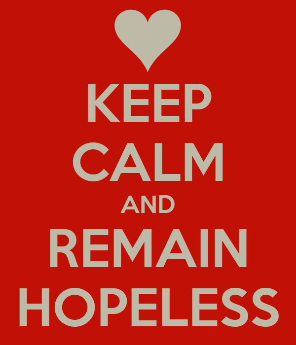 KEEP CALM AND REMAIN HOPELESS