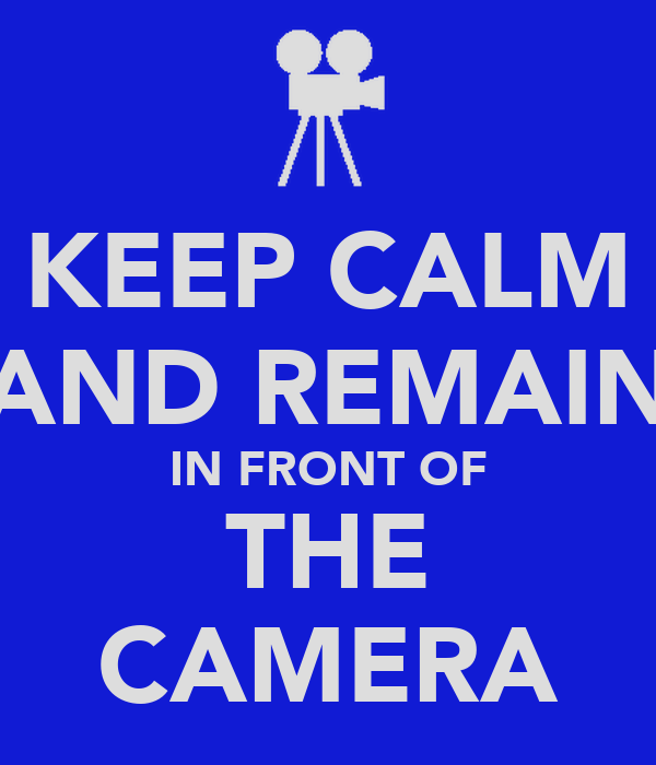 KEEP CALM AND REMAIN IN FRONT OF THE CAMERA