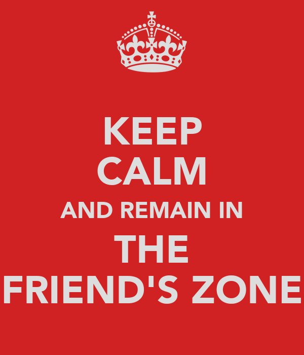KEEP CALM AND REMAIN IN THE FRIEND'S ZONE