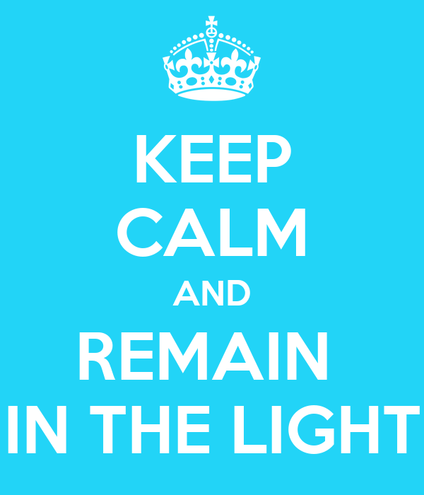 KEEP CALM AND REMAIN  IN THE LIGHT