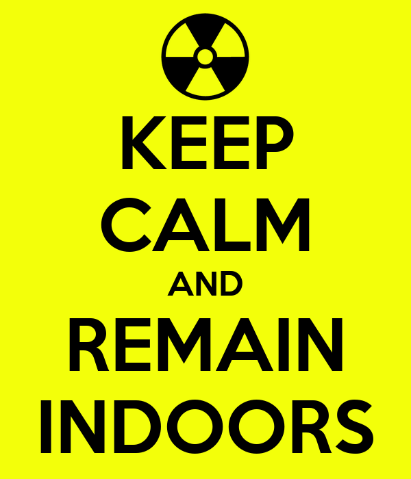 KEEP CALM AND REMAIN INDOORS