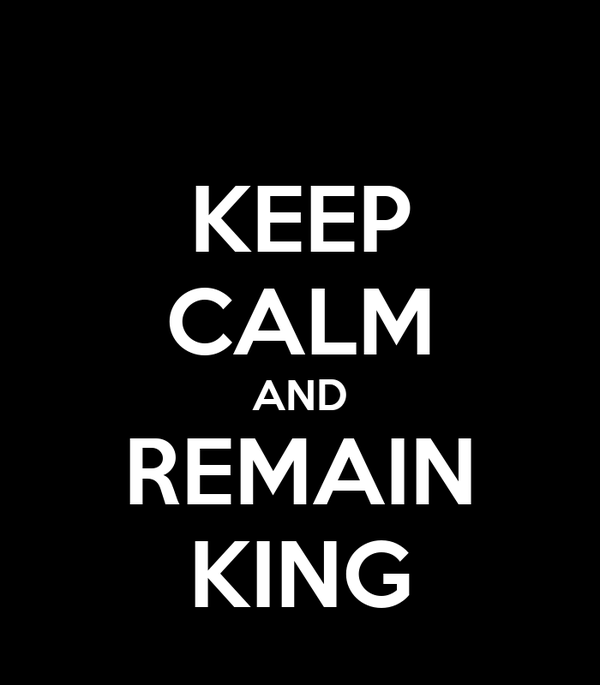 KEEP CALM AND REMAIN KING
