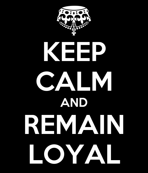 KEEP CALM AND REMAIN LOYAL