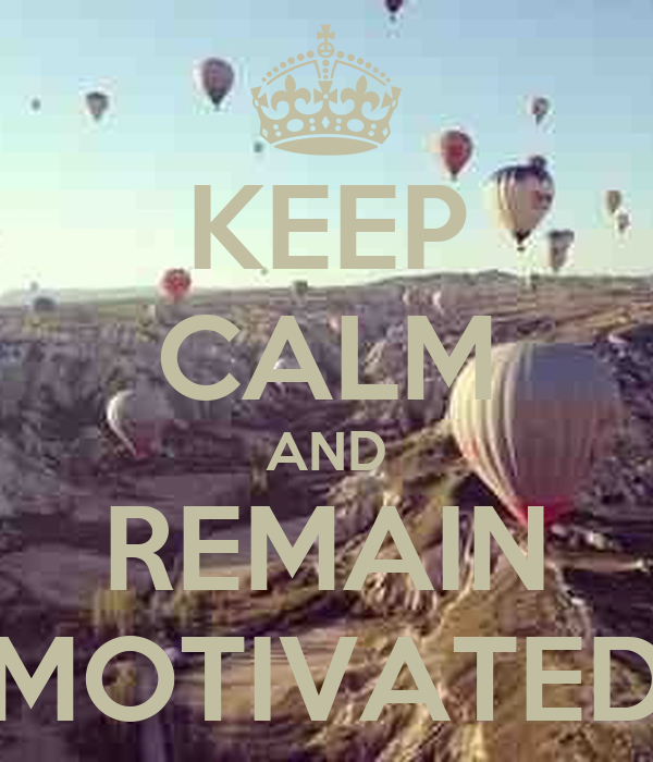 KEEP CALM AND REMAIN MOTIVATED