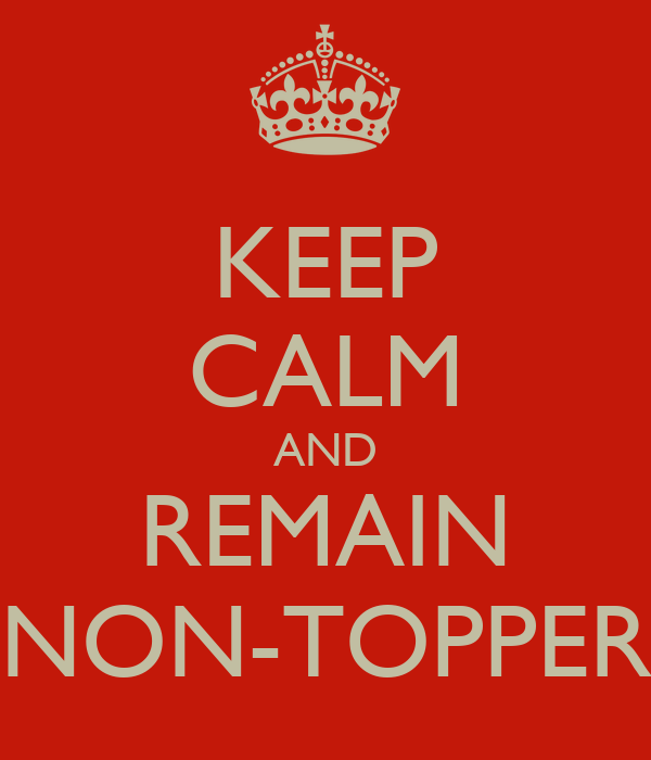 KEEP CALM AND REMAIN NON-TOPPER