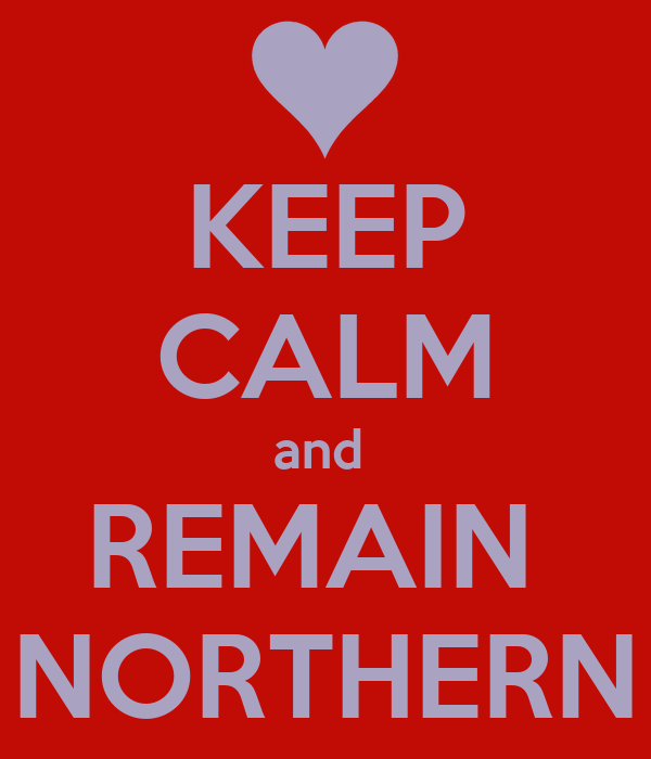 KEEP CALM and  REMAIN  NORTHERN
